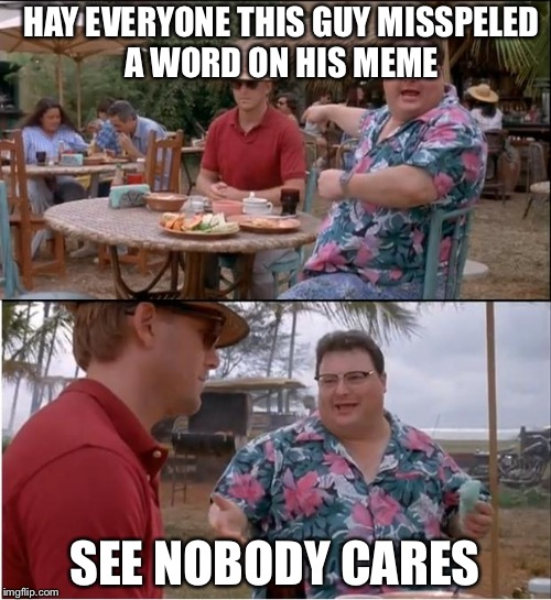 See Nobody Cares | HAY EVERYONE THIS GUY MISSPELED A WORD ON HIS MEME SEE NOBODY CARES | image tagged in memes,see nobody cares,misspelled,funny | made w/ Imgflip meme maker