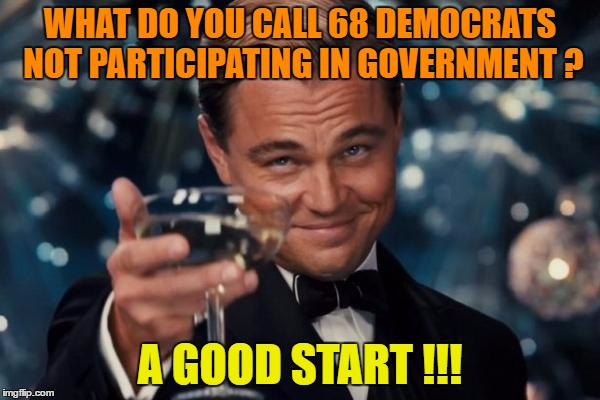 Leonardo Dicaprio Cheers Meme | WHAT DO YOU CALL 68 DEMOCRATS NOT PARTICIPATING IN GOVERNMENT ? A GOOD START !!! | image tagged in memes,leonardo dicaprio cheers | made w/ Imgflip meme maker