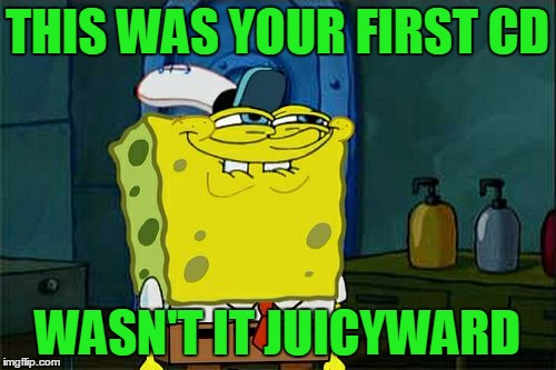 Dont You Squidward Meme | THIS WAS YOUR FIRST CD WASN'T IT JUICYWARD | image tagged in memes,dont you squidward | made w/ Imgflip meme maker