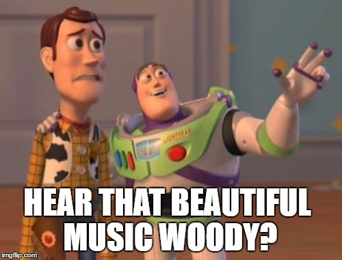 X, X Everywhere Meme | HEAR THAT BEAUTIFUL MUSIC WOODY? | image tagged in memes,x x everywhere | made w/ Imgflip meme maker