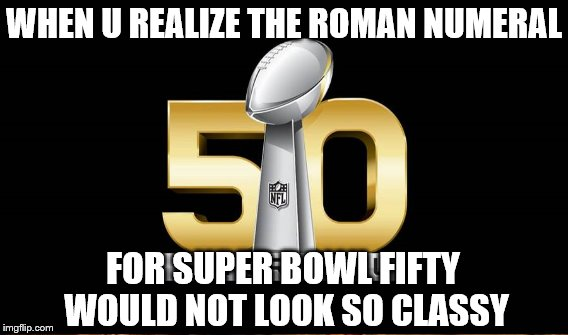 WHEN U REALIZE THE ROMAN NUMERAL FOR SUPER BOWL FIFTY WOULD NOT LOOK SO CLASSY | made w/ Imgflip meme maker