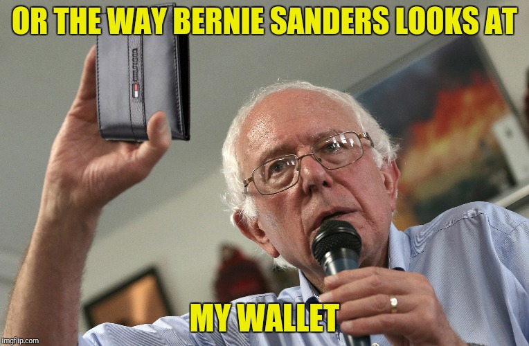 OR THE WAY BERNIE SANDERS LOOKS AT MY WALLET | made w/ Imgflip meme maker