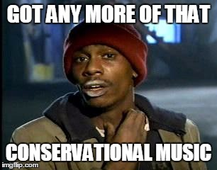 Y'all Got Any More Of That Meme | GOT ANY MORE OF THAT CONSERVATIONAL MUSIC | image tagged in memes,yall got any more of | made w/ Imgflip meme maker