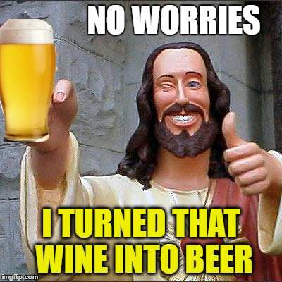NO WORRIES I TURNED THAT WINE INTO BEER | made w/ Imgflip meme maker