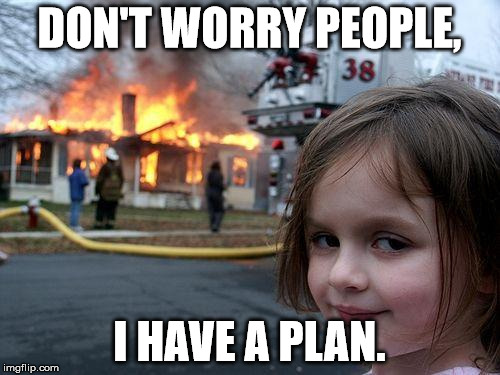 Disaster Girl Meme | DON'T WORRY PEOPLE, I HAVE A PLAN. | image tagged in memes,disaster girl | made w/ Imgflip meme maker
