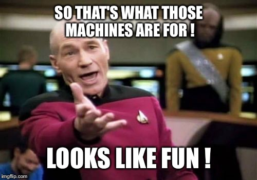 Picard Wtf Meme | SO THAT'S WHAT THOSE MACHINES ARE FOR ! LOOKS LIKE FUN ! | image tagged in memes,picard wtf | made w/ Imgflip meme maker