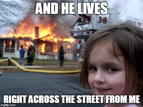 Disaster Girl Meme | AND HE LIVES RIGHT ACROSS THE STREET FROM ME | image tagged in memes,disaster girl | made w/ Imgflip meme maker