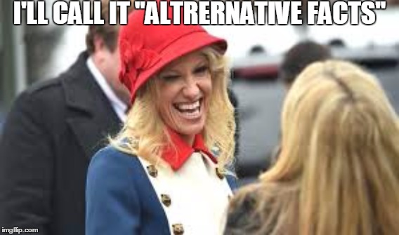 "I'LL CALL IT ""ALTRERNATIVE FACTS"" 
