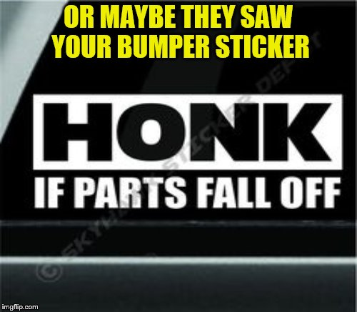 OR MAYBE THEY SAW YOUR BUMPER STICKER | made w/ Imgflip meme maker