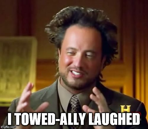 Ancient Aliens Meme | I TOWED-ALLY LAUGHED | image tagged in memes,ancient aliens | made w/ Imgflip meme maker