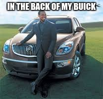 IN THE BACK OF MY BUICK | made w/ Imgflip meme maker