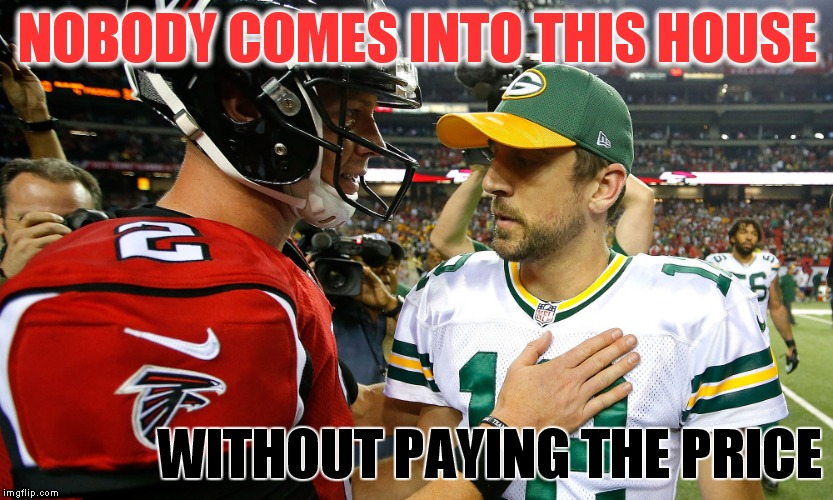 Nobody comes into this house | NOBODY COMES INTO THIS HOUSE WITHOUT PAYING THE PRICE | image tagged in aaron rodgers,matt ryan,nfl playoffs,nfc championship,atlanta,green bay packers | made w/ Imgflip meme maker
