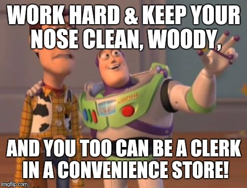 X, X Everywhere Meme | WORK HARD & KEEP YOUR NOSE CLEAN, WOODY, AND YOU TOO CAN BE A CLERK IN A CONVENIENCE STORE! | image tagged in memes,x x everywhere | made w/ Imgflip meme maker