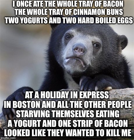 Confession Bear Meme | I ONCE ATE THE WHOLE TRAY OF BACON THE WHOLE TRAY OF CINNAMON BUNS TWO YOGURTS AND TWO HARD BOILED EGGS AT A HOLIDAY IN EXPRESS IN BOSTON AN | image tagged in memes,confession bear | made w/ Imgflip meme maker