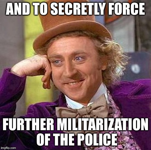 Creepy Condescending Wonka Meme | AND TO SECRETLY FORCE FURTHER MILITARIZATION OF THE POLICE | image tagged in memes,creepy condescending wonka | made w/ Imgflip meme maker