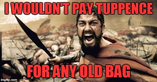 Sparta Leonidas Meme | I WOULDN'T PAY TUPPENCE FOR ANY OLD BAG | image tagged in memes,sparta leonidas | made w/ Imgflip meme maker