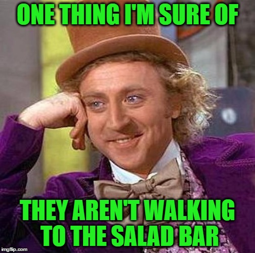 Creepy Condescending Wonka Meme | ONE THING I'M SURE OF THEY AREN'T WALKING TO THE SALAD BAR | image tagged in memes,creepy condescending wonka | made w/ Imgflip meme maker