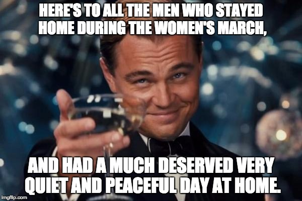 Leonardo Dicaprio Cheers Meme | HERE'S TO ALL THE MEN WHO STAYED HOME DURING THE WOMEN'S MARCH, AND HAD A MUCH DESERVED VERY QUIET AND PEACEFUL DAY AT HOME. | image tagged in memes,leonardo dicaprio cheers | made w/ Imgflip meme maker