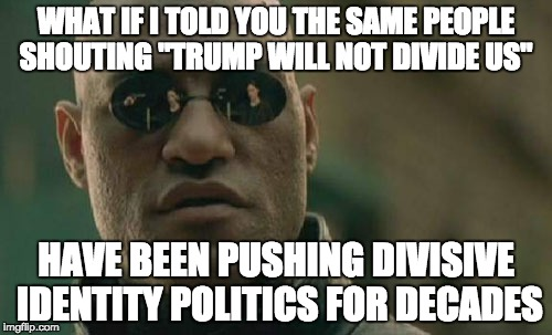 "Matrix Morpheus Meme | WHAT IF I TOLD YOU THE SAME PEOPLE SHOUTING ""TRUMP WILL NOT DIVIDE US"" HAVE BEEN PUSHING DIVISIVE IDENTITY POLITICS FOR DECADES 