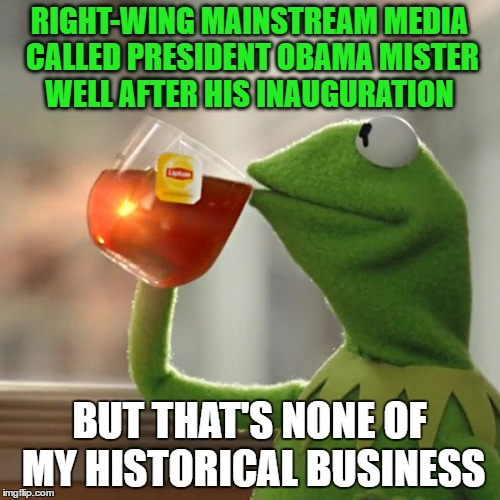 But Thats None Of My Business Meme | RIGHT-WING MAINSTREAM MEDIA CALLED PRESIDENT OBAMA MISTER WELL AFTER HIS INAUGURATION BUT THAT'S NONE OF MY HISTORICAL BUSINESS | image tagged in memes,but thats none of my business,kermit the frog | made w/ Imgflip meme maker