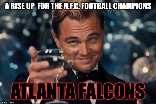 Atlanta Falcons Super Bowl  | A RISE UP  FOR THE N.F.C. FOOTBALL CHAMPIONS ATLANTA FALCONS | image tagged in memes,leonardo dicaprio cheers,atlanta,falcons,superbowl,nfc championship | made w/ Imgflip meme maker
