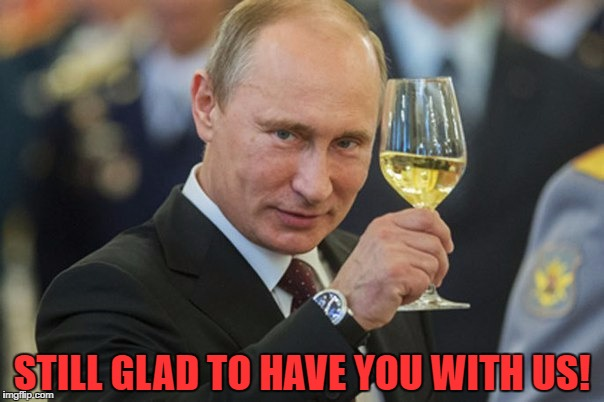 Putin Cheers | STILL GLAD TO HAVE YOU WITH US! | image tagged in putin cheers | made w/ Imgflip meme maker