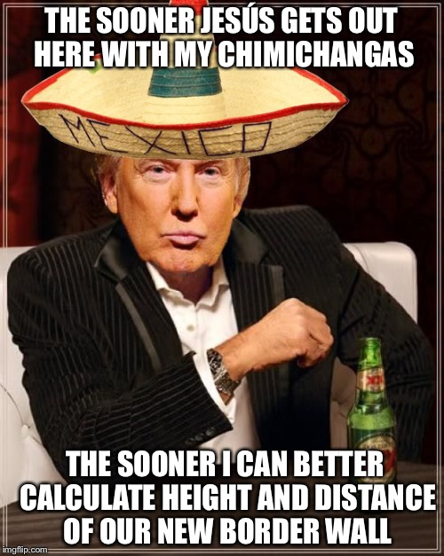 The Most Interesting Border Wall In The World |  THE SOONER JESÚS GETS OUT HERE WITH MY CHIMICHANGAS; THE SOONER I CAN BETTER CALCULATE HEIGHT AND DISTANCE OF OUR NEW BORDER WALL | image tagged in trump interesting sombrero,mexico,build a wall,donald trump,dos equis,trump wall | made w/ Imgflip meme maker