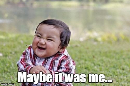 Evil Toddler Meme | Maybe it was me... | image tagged in memes,evil toddler | made w/ Imgflip meme maker