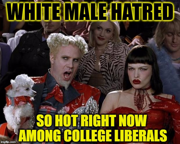 Mugatu So Hot Right Now Meme | WHITE MALE HATRED SO HOT RIGHT NOW AMONG COLLEGE LIBERALS | image tagged in memes,mugatu so hot right now | made w/ Imgflip meme maker