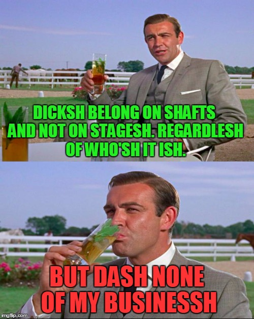 DICKSH BELONG ON SHAFTS AND NOT ON STAGESH. REGARDLESH OF WHO'SH IT ISH. BUT DASH NONE OF MY BUSINESSH | made w/ Imgflip meme maker
