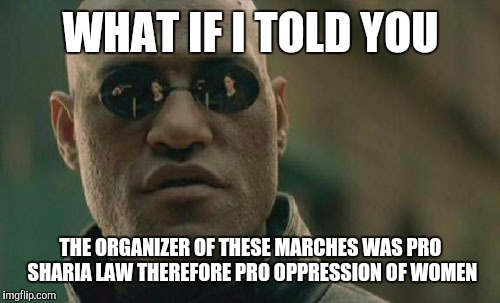 Matrix Morpheus Meme | WHAT IF I TOLD YOU THE ORGANIZER OF THESE MARCHES WAS PRO SHARIA LAW THEREFORE PRO OPPRESSION OF WOMEN | image tagged in memes,matrix morpheus | made w/ Imgflip meme maker
