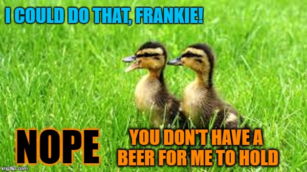 I COULD DO THAT, FRANKIE! YOU DON'T HAVE A BEER FOR ME TO HOLD NOPE | made w/ Imgflip meme maker