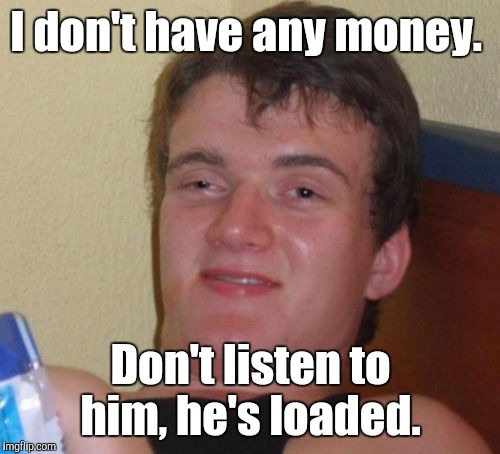 10 Guy Meme | I don't have any money. Don't listen to him, he's loaded. | image tagged in memes,10 guy | made w/ Imgflip meme maker