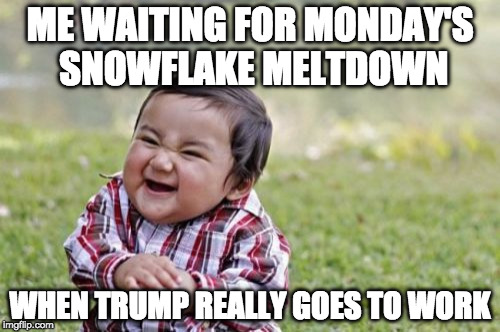 Evil Toddler | ME WAITING FOR MONDAY'S SNOWFLAKE MELTDOWN WHEN TRUMP REALLY GOES TO WORK | image tagged in memes,evil toddler | made w/ Imgflip meme maker