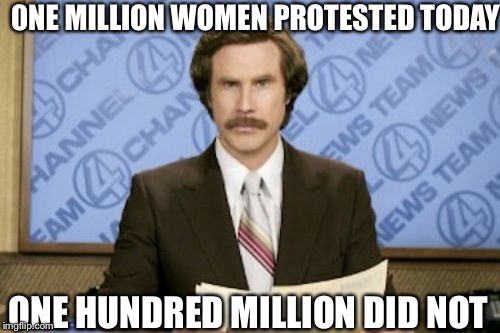 Ron Burgundy Meme | 0NE MILLION WOMEN PROTESTED TODAY ONE HUNDRED MILLION DID NOT | image tagged in memes,ron burgundy | made w/ Imgflip meme maker