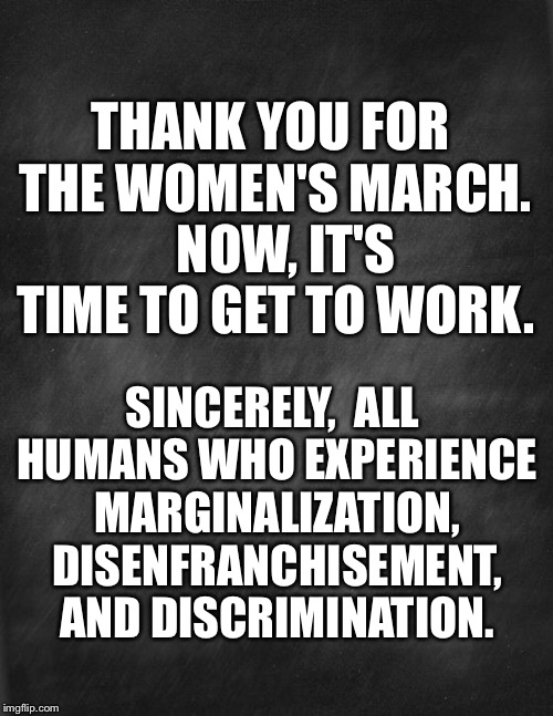 black blank |  THANK YOU FOR THE WOMEN'S MARCH.   NOW, IT'S TIME TO GET TO WORK. SINCERELY,  ALL HUMANS WHO EXPERIENCE MARGINALIZATION, DISENFRANCHISEMENT, AND DISCRIMINATION. | image tagged in black blank | made w/ Imgflip meme maker
