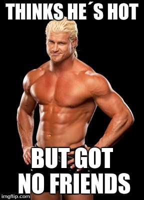 Dolph Ziggler Sells | THINKS HE´S HOT BUT GOT NO FRIENDS | image tagged in memes,dolph ziggler sells | made w/ Imgflip meme maker