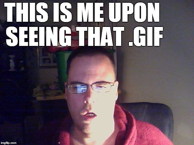 THIS IS ME UPON SEEING THAT .GIF | made w/ Imgflip meme maker