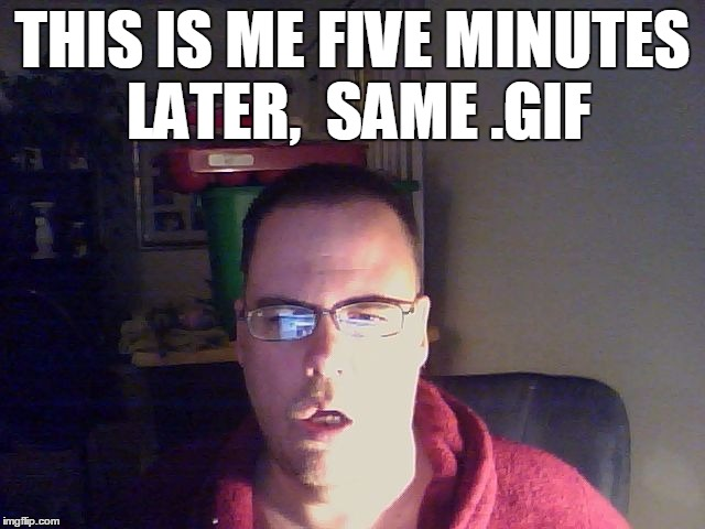 THIS IS ME FIVE MINUTES LATER,  SAME .GIF | made w/ Imgflip meme maker