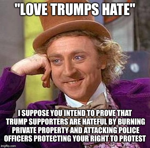 "Creepy Condescending Wonka | ""LOVE TRUMPS HATE"" I SUPPOSE YOU INTEND TO PROVE THAT TRUMP SUPPORTERS ARE HATEFUL BY BURNING PRIVATE PROPERTY AND ATTACKING POLICE OFFICERS 
