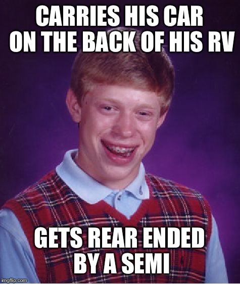 Bad Luck Brian Meme | CARRIES HIS CAR ON THE BACK OF HIS RV GETS REAR ENDED BY A SEMI | image tagged in memes,bad luck brian | made w/ Imgflip meme maker