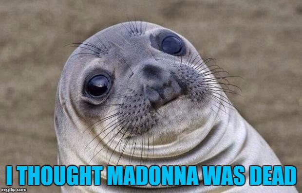 Awkward Moment Sealion Meme | I THOUGHT MADONNA WAS DEAD | image tagged in memes,awkward moment sealion | made w/ Imgflip meme maker