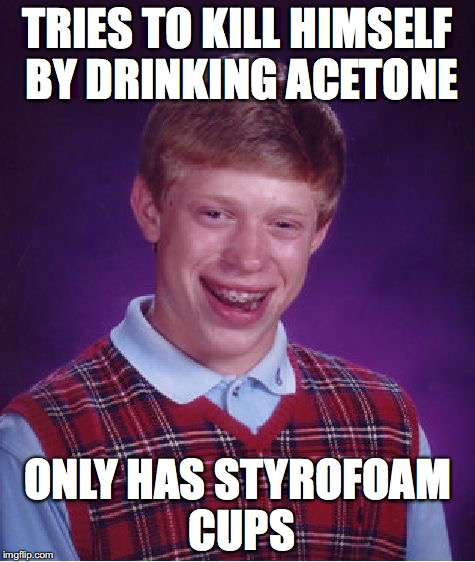 Bad Luck Brian Meme | TRIES TO KILL HIMSELF BY DRINKING ACETONE ONLY HAS STYROFOAM CUPS | image tagged in memes,bad luck brian | made w/ Imgflip meme maker