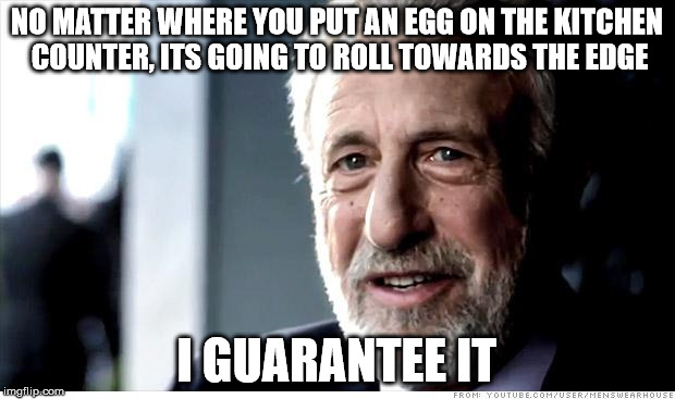 I Guarantee It Meme |  NO MATTER WHERE YOU PUT AN EGG ON THE KITCHEN COUNTER, ITS GOING TO ROLL TOWARDS THE EDGE; I GUARANTEE IT | image tagged in memes,i guarantee it | made w/ Imgflip meme maker