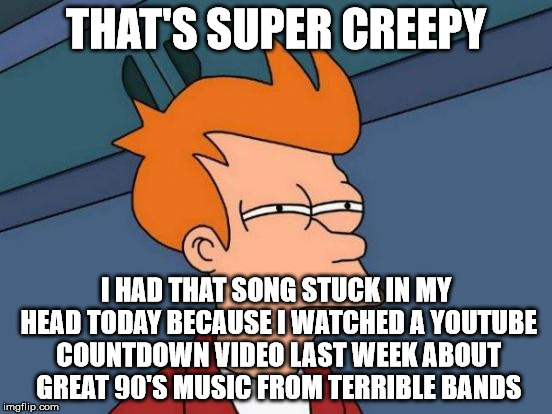 Futurama Fry Meme | THAT'S SUPER CREEPY I HAD THAT SONG STUCK IN MY HEAD TODAY BECAUSE I WATCHED A YOUTUBE COUNTDOWN VIDEO LAST WEEK ABOUT GREAT 90'S MUSIC FROM | image tagged in memes,futurama fry | made w/ Imgflip meme maker