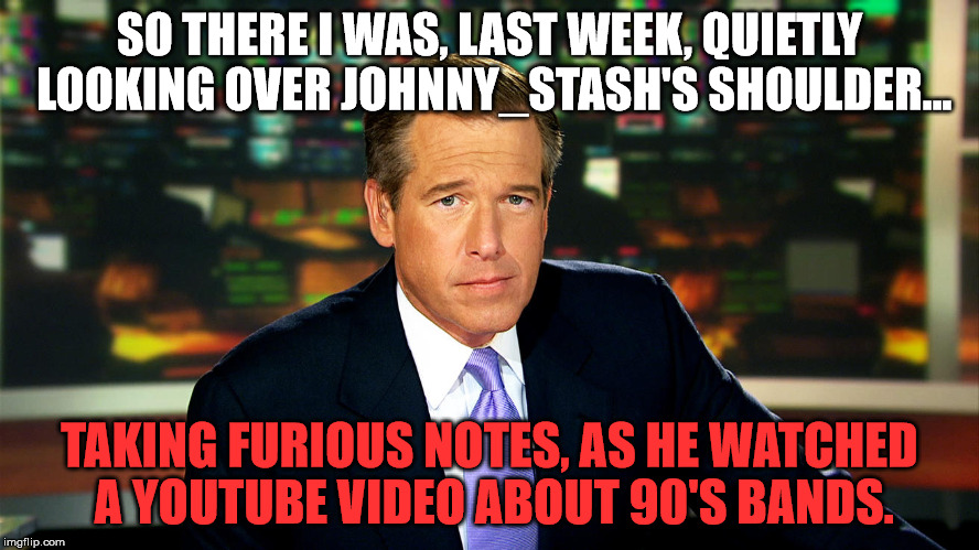 Brian Williams | SO THERE I WAS, LAST WEEK, QUIETLY LOOKING OVER JOHNNY_STASH'S SHOULDER... TAKING FURIOUS NOTES, AS HE WATCHED A YOUTUBE VIDEO ABOUT 90'S BA | image tagged in brian williams | made w/ Imgflip meme maker