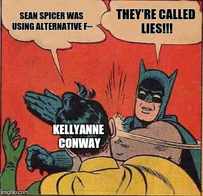 Shut up Kellyanne | SEAN SPICER WAS USING ALTERNATIVE F-- THEY'RE CALLED LIES!!! KELLYANNE CONWAY | image tagged in memes,batman slapping robin,kellyanne conway,alternative facts,wtf,funny | made w/ Imgflip meme maker