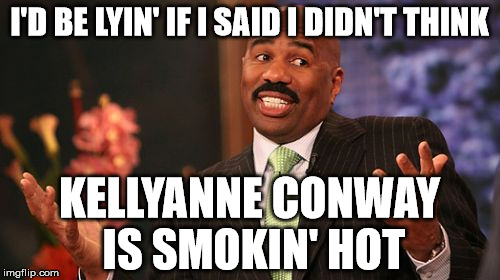 Steve Harvey Meme | I'D BE LYIN' IF I SAID I DIDN'T THINK KELLYANNE CONWAY IS SMOKIN' HOT | image tagged in memes,steve harvey | made w/ Imgflip meme maker