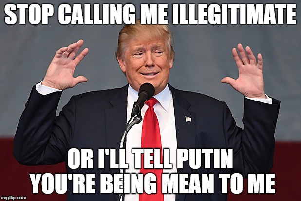 Whining Trump | STOP CALLING ME ILLEGITIMATE OR I'LL TELL PUTIN YOU'RE BEING MEAN TO ME | image tagged in political memes,anti trump meme | made w/ Imgflip meme maker