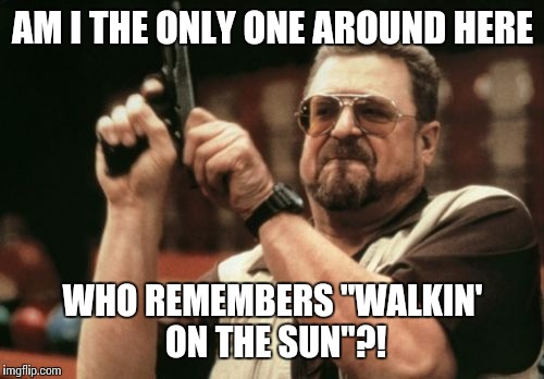 "Am I The Only One Around Here Meme | AM I THE ONLY ONE AROUND HERE WHO REMEMBERS ""WALKIN' ON THE SUN""?! 